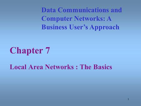 1 Chapter 7 Local Area Networks : The Basics Data Communications and Computer Networks: A Business Users Approach.