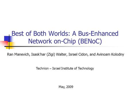 Best of Both Worlds: A Bus-Enhanced Network on-Chip (BENoC) Ran Manevich, Isask har (Zigi) Walter, Israel Cidon, and Avinoam Kolodny Technion – Israel.