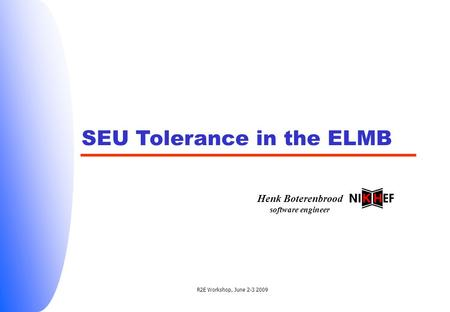 R2E Workshop, June 2-3 2009 SEU Tolerance in the ELMB Henk Boterenbrood software engineer.