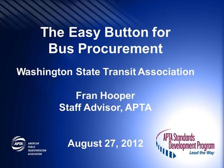 The Easy Button for Bus Procurement Washington State Transit Association Fran Hooper Staff Advisor, APTA August 27, 2012.
