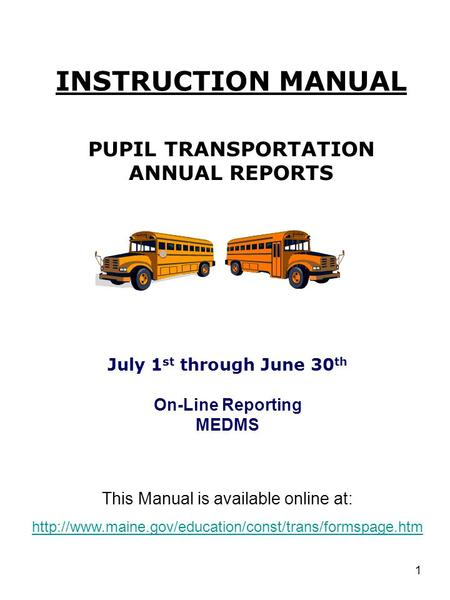1 INSTRUCTION MANUAL PUPIL TRANSPORTATION ANNUAL REPORTS July 1 st through June 30 th On-Line Reporting MEDMS This Manual is available online at: