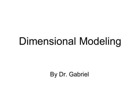 Dimensional Modeling By Dr. Gabriel. Dimensional Modeling Dimensional modeling –Logical design technique for structuring data It is intuitive to business.