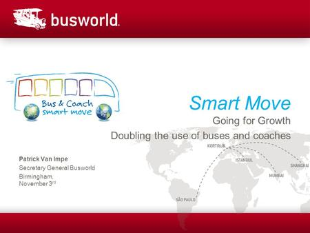 Smart Move Going for Growth Doubling the use of buses and coaches Patrick Van Impe Secretary General Busworld Birmingham, November 3 rd.