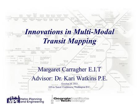 Innovations in Multi-Modal Transit Mapping Margaret Carragher E.I.T Advisor: Dr. Kari Watkins P.E. October 16, 2013 GIS in Transit Conference, Washington.