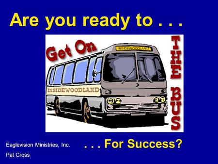 Are you ready to... Eaglevision Ministries, Inc. Pat Cross... For Success?