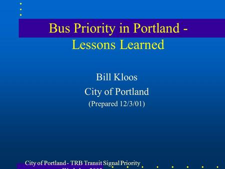 City of Portland - TRB Transit Signal Priority Workshop 2002 Bus Priority in Portland - Lessons Learned Bill Kloos City of Portland (Prepared 12/3/01)