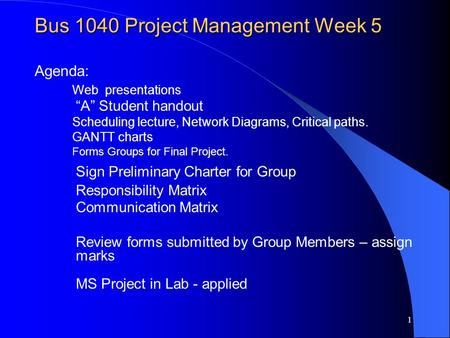 1 Bus 1040 Project Management Week 5 Bus 1040 Project Management Week 5 Agenda: Web presentations A Student handout Scheduling lecture, Network Diagrams,