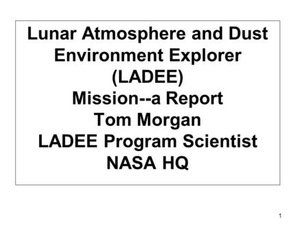 1 Lunar Atmosphere and Dust Environment Explorer (LADEE) Mission--a Report Tom Morgan LADEE Program Scientist NASA HQ.