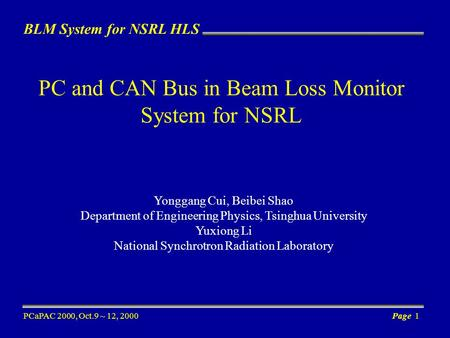 BLM System for NSRL HLS PCaPAC 2000, Oct.9 ~ 12, 2000Page 1 PC and CAN Bus in Beam Loss Monitor System for NSRL Yonggang Cui, Beibei Shao Department of.