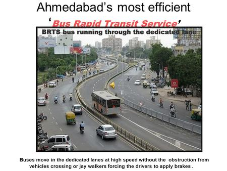 Ahmedabads most efficient Bus Rapid Transit Service Buses move in the dedicated lanes at high speed without the obstruction from vehicles crossing or jay.