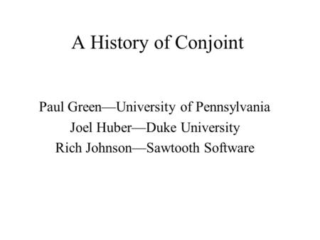 A History of Conjoint Paul GreenUniversity of Pennsylvania Joel HuberDuke University Rich JohnsonSawtooth Software.
