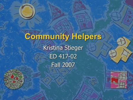Community Helpers Kristina Stieger ED 417-02 Fall 2007.