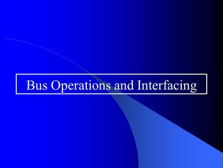 Bus Operations and Interfacing. Overview Focus on the microprocessor bus oBus operations in general oDevice addressing and decoding oTiming diagrams and.