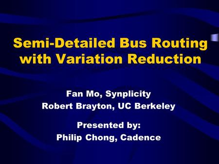 Semi-Detailed Bus Routing with Variation Reduction Fan Mo, Synplicity Robert Brayton, UC Berkeley Presented by: Philip Chong, Cadence.