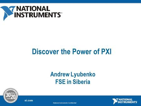 National Instruments Confidential Discover the Power of PXI Andrew Lyubenko FSE in Siberia.