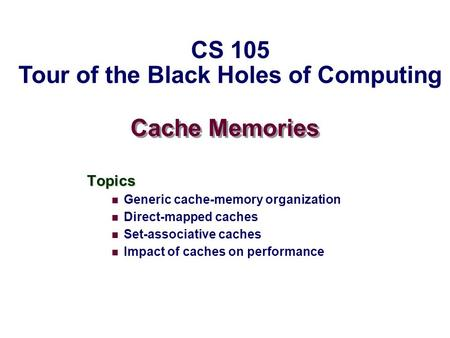 Cache Memories Topics Generic cache-memory organization Direct-mapped caches Set-associative caches Impact of caches on performance CS 105 Tour of the.