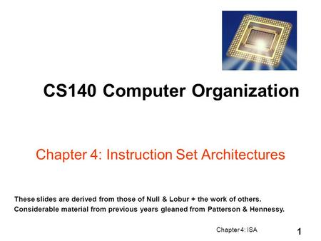 Chapter 4: ISA 1 Chapter 4: Instruction Set Architectures CS140 Computer Organization These slides are derived from those of Null & Lobur + the work of.