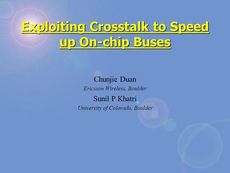 Exploiting Crosstalk to Speed up On-chip Buses Chunjie Duan Ericsson Wireless, Boulder Sunil P Khatri University of Colorado, Boulder.