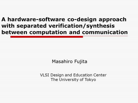 A hardware-software co-design approach with separated verification/synthesis between computation and communication Masahiro Fujita VLSI Design and Education.
