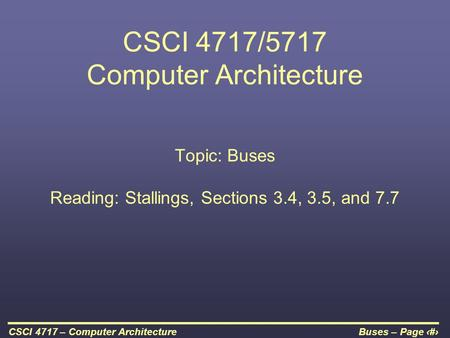 Buses – Page 1CSCI 4717 – Computer Architecture CSCI 4717/5717 Computer Architecture Topic: Buses Reading: Stallings, Sections 3.4, 3.5, and 7.7.