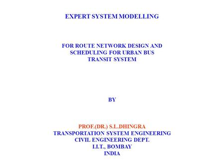 EXPERT SYSTEM MODELLING FOR ROUTE NETWORK DESIGN AND SCHEDULING FOR URBAN BUS TRANSIT SYSTEM BY PROF.(DR.) S.L.DHINGRA TRANSPORTATION SYSTEM ENGINEERING.