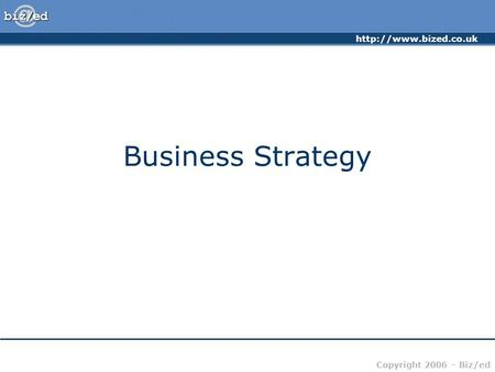 Copyright 2006 – Biz/ed Business Strategy.