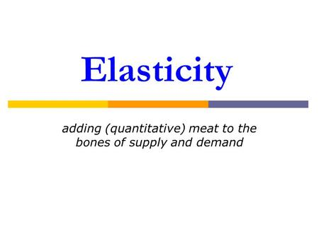 Elasticity adding (quantitative) meat to the bones of supply and demand.