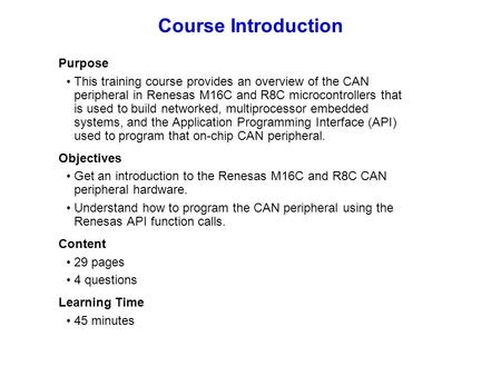 Course Introduction Purpose This training course provides an overview of the CAN peripheral in Renesas M16C and R8C microcontrollers that is used to build.