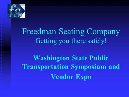 Freedman Seating Company Getting you there safely! Washington State Public Transportation Symposium and Vendor Expo.