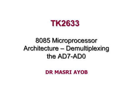 TK2633 8085 Microprocessor Architecture – Demultiplexing the AD7-AD0 DR MASRI AYOB.