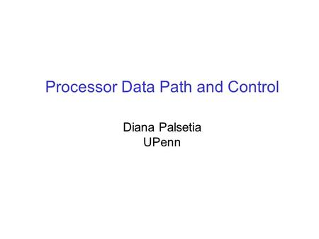 Processor Data Path and Control Diana Palsetia UPenn.