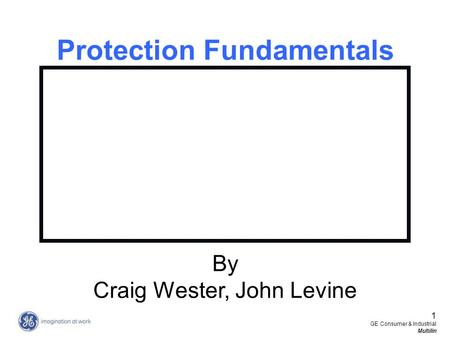 1 GE Consumer & Industrial Multilin Protection Fundamentals By Craig Wester, John Levine.
