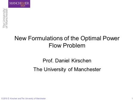 © 2010 D. Kirschen and The University of Manchester1 New Formulations of the Optimal Power Flow Problem Prof. Daniel Kirschen The University of Manchester.