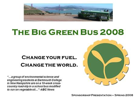 The Big Green Bus 2008 Change your fuel. Change the world. Sponsorship Presentation – Spring 2008 …a group of environmental science and engineering students.