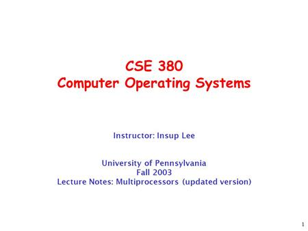1 CSE 380 Computer Operating Systems Instructor: Insup Lee University of Pennsylvania Fall 2003 Lecture Notes: Multiprocessors (updated version)