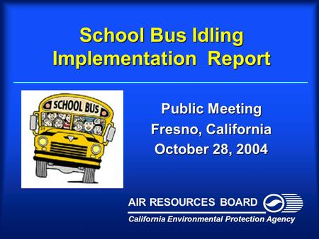 School Bus Idling Implementation Report Public Meeting Fresno, California October 28, 2004 California Environmental Protection Agency AIR RESOURCES BOARD.