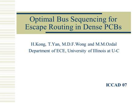 Optimal Bus Sequencing for Escape Routing in Dense PCBs H.Kong, T.Yan, M.D.F.Wong and M.M.Ozdal Department of ECE, University of Illinois at U-C ICCAD.