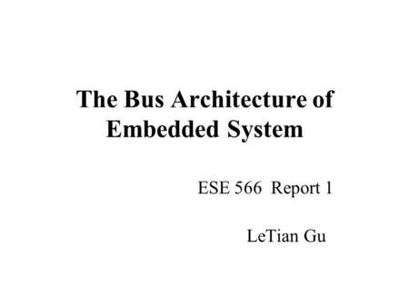 The Bus Architecture of Embedded System ESE 566 Report 1 LeTian Gu.