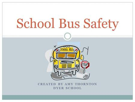 CREATED BY AMY THORNTON DYER SCHOOL School Bus Safety.