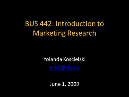 BUS 442: Introduction to Marketing Research Yolanda Koscielski June 1, 2009.