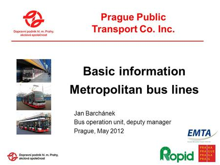 Prague Public Transport Co. Inc. Jan Barchánek Bus operation unit, deputy manager Prague, May 2012 Basic information Metropolitan bus lines.