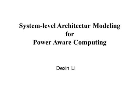 System-level Architectur Modeling for Power Aware Computing Dexin Li.