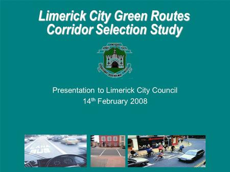Limerick City Green Routes Corridor Selection Study Presentation to Limerick City Council 14 th February 2008.