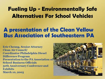 Fueling Up - Environmentally Safe Alternatives For School Vehicles A presentation of the Clean Yellow Bus Association of Southeastern PA Eric Cheung, Senior.