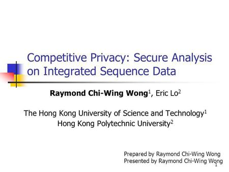 1 Competitive Privacy: Secure Analysis on Integrated Sequence Data Raymond Chi-Wing Wong 1, Eric Lo 2 The Hong Kong University of Science and Technology.