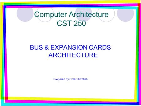 Computer Architecture CST 250 BUS & EXPANSION CARDS ARCHITECTURE Prepared by:Omar Hirzallah.