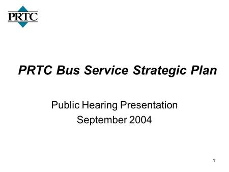 1 PRTC Bus Service Strategic Plan Public Hearing Presentation September 2004.