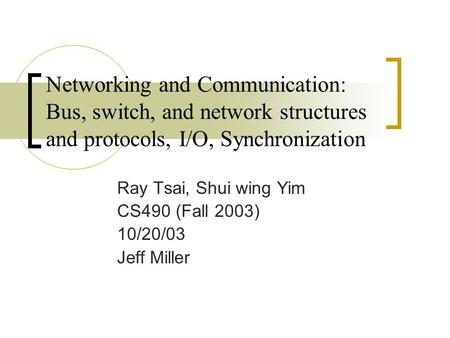 Networking and Communication: Bus, switch, and network structures and protocols, I/O, Synchronization Ray Tsai, Shui wing Yim CS490 (Fall 2003) 10/20/03.