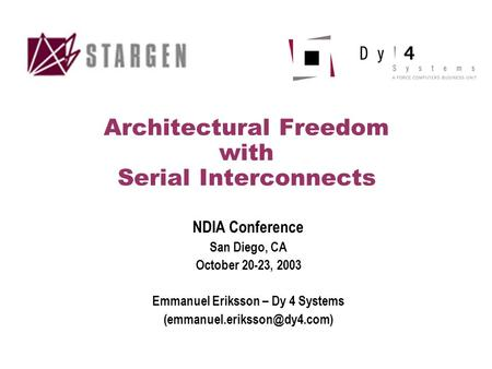 Architectural Freedom with Serial Interconnects NDIA Conference San Diego, CA October 20-23, 2003 Emmanuel Eriksson – Dy 4 Systems