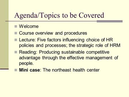 Agenda/Topics to be Covered Welcome Course overview and procedures Lecture: Five factors influencing choice of HR policies and processes; the strategic.
